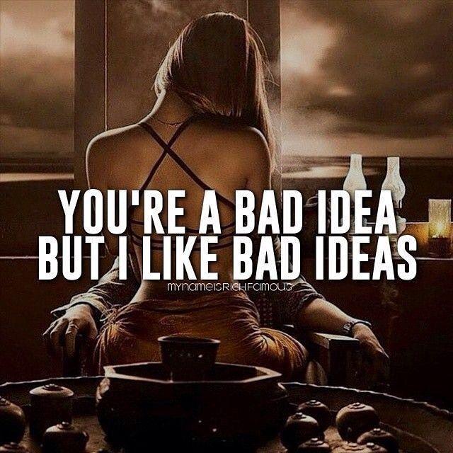 You're a and idea but I like bad ideas