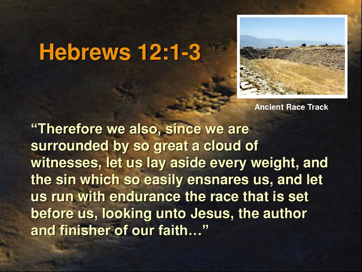 Haystack Bible Commentary: Heb 12:1-3: Therefore we also, since we are surrounded by so great a cloud of witnesses, let us lay aside every weight, and the sin which so easily ensnares us, and let us run with endurance the race that is set before us,