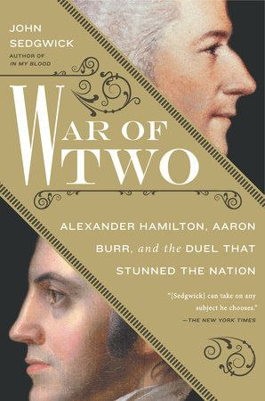 WAR OF TWO by John Sedgwick -- A provocative and penetrating investigation into the rivalry between Alexander Hamilton and Aaron Burr, whose infamous duel left the Founding Father dead and turned a sitting Vice President into a fugitive.