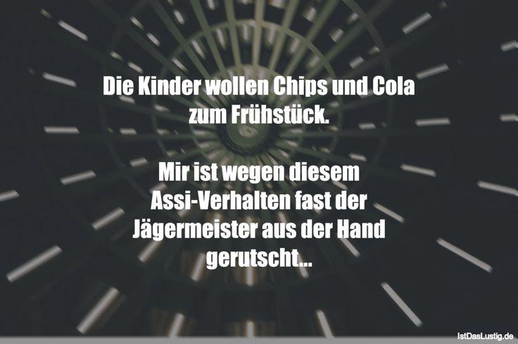 Die Kinder wollen Chips und Cola zum Frühstück.  Mir ist wegen diesem Assi-Verhalten fast der Jägermeister aus der Hand gerutscht... ... gefunden auf https://www.istdaslustig.de/spruch/2931 #lustig #sprüche #fun #spass
