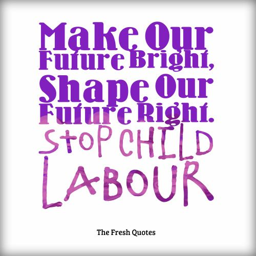 Make Our Future Bright, Shape Our Future Right. Stop Child Labor