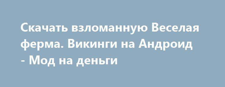 Скачать взломанную Веселая ферма. Викинги на Андроид - Мод на деньги http://hacked-androider.ru/103-skachat-vzlomannuyu-veselaya-ferma-vikingi-na-android-mod-na-dengi.html