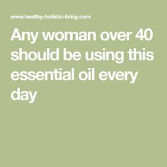 Any woman over 40 should be using this essential oil every day