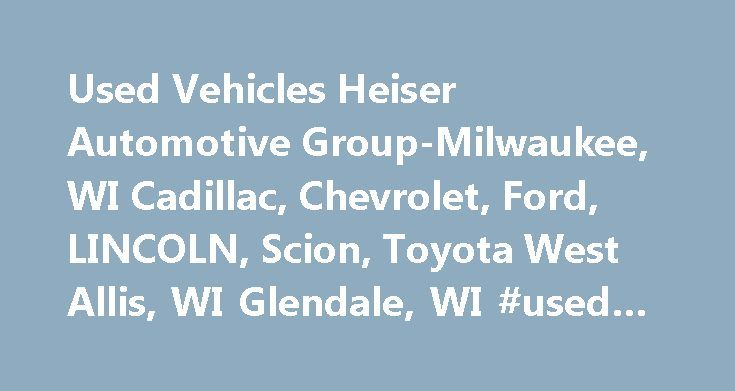 Used Vehicles Heiser Automotive Group-Milwaukee, WI Cadillac, Chevrolet, Ford, LINCOLN, Scion, Toyota West Allis, WI Glendale, WI #used #car #prices #nada http://car.remmont.com/used-vehicles-heiser-automotive-group-milwaukee-wi-cadillac-chevrolet-ford-li http://autopartstore.pro/AutoPartStore/