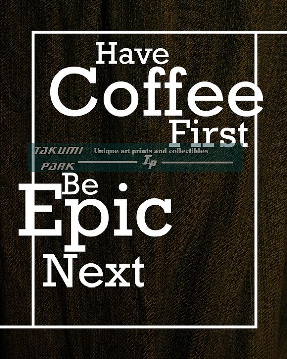 """This coffee quote print is called """"Have Coffee First Be Epic Next,"""" . It is the perfect artwork for coffee lovers. The coffee artwork is a photo print. Coffee Art by Takumi Park. $12.88 and up."""
