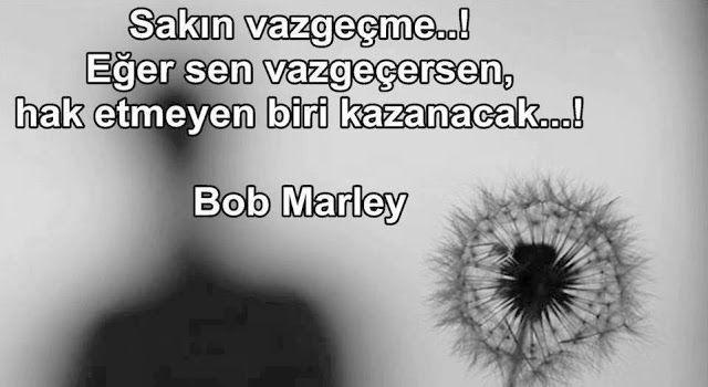 Sakın vazgeçme ! Eğer sen vazgeçersen, hak etmeyen biri kazanacak... Bob Marley.