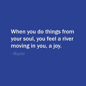 Quote Of The Day: August 10, 2013 - When you do things from your soul, you feel a river moving in you, a joy. — Rumi   #quote #life