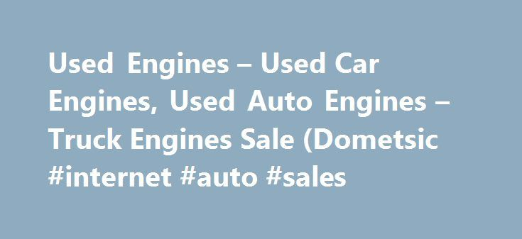 Used Engines – Used Car Engines, Used Auto Engines – Truck Engines Sale (Dometsic #internet #auto #sales http://auto-car.nef2.com/used-engines-used-car-engines-used-auto-engines-truck-engines-sale-dometsic-internet-auto-sales/  #used car search engine # Used Engines For Sales We specialize in used engines of all kinds including American, Domestic, Japanese, German and foreign engines. Our catalog includes over 400 salvage yards and wrecking yards inventory of low-mileage, high-quality used…