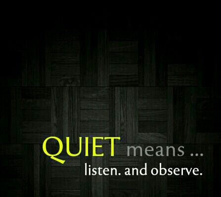 QUIET means ... listen. and observe.