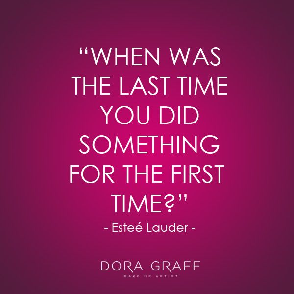 "Quote - ""When was the last time you did something for the first time?"" - Esteé Lauder"