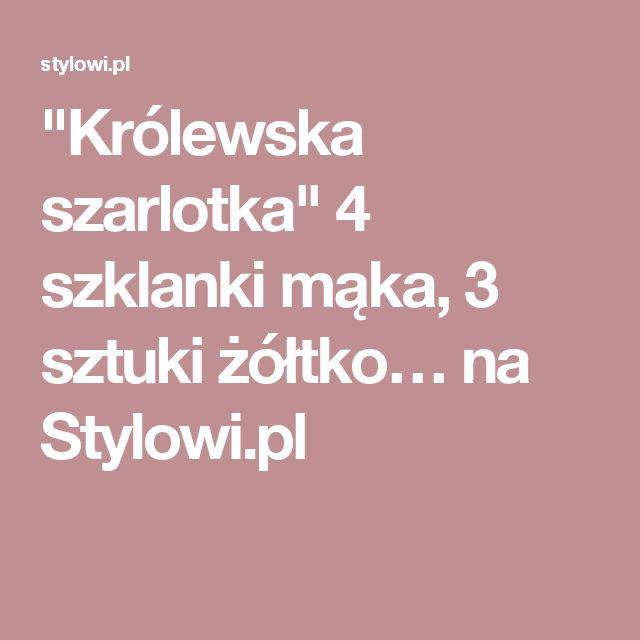 """""""Królewska szarlotka"""" 4 szklanki mąka, 3 sztuki żółtko… na Stylowi.pl"""