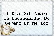 http://tecnoautos.com/wp-content/uploads/imagenes/tendencias/thumbs/el-dia-del-padre-y-la-desigualdad-de-genero-en-mexico.jpg Día del Padre. El Día del Padre y la desigualdad de género en México, Enlaces, Imágenes, Videos y Tweets - http://tecnoautos.com/actualidad/dia-del-padre-el-dia-del-padre-y-la-desigualdad-de-genero-en-mexico/