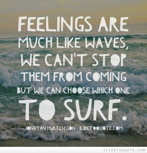 Feelings are much like waves, we can't stop them from coming but we can choose which one to surf. #love #feelings #quotes