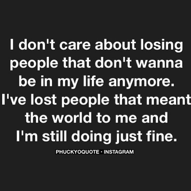 I don't care about losing people that don't Want to be in my life anymore. I've lost people that meant the World to me and I'm still doing Just Fine. ♥♥♥