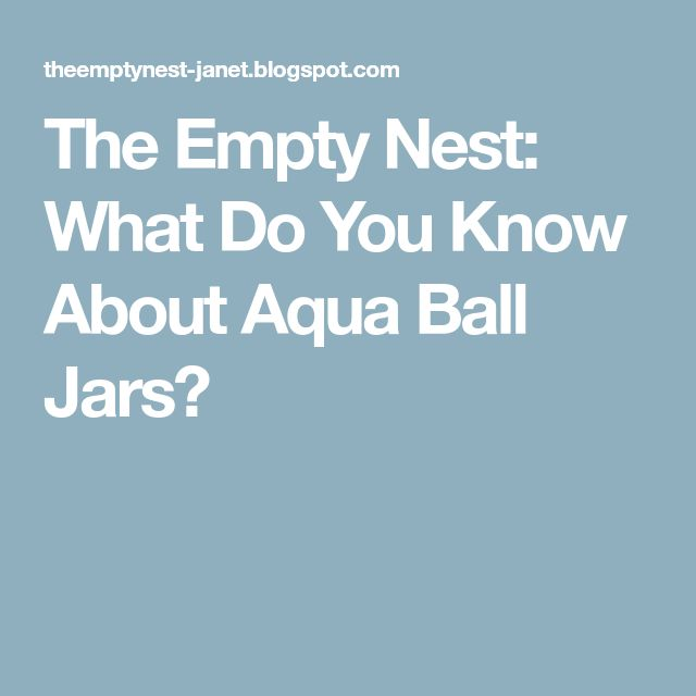 The Empty Nest: What Do You Know About Aqua Ball Jars?