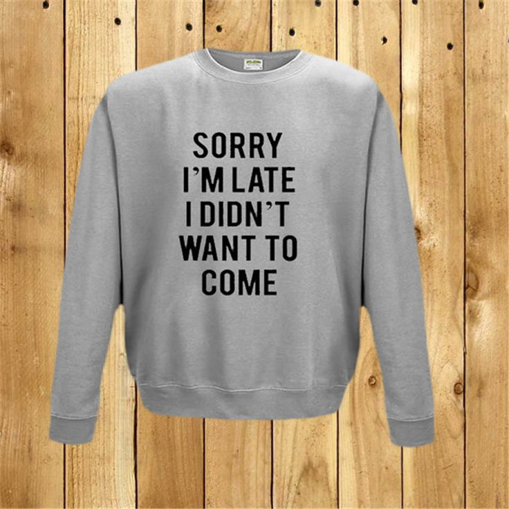Sorry I'm Late I Didn't Want To Come Sweatshirt Lazy Sunday Top 104% Tired Clothing Instagram Facebook Twitter Bored F50075 Instanations.com #instafashion #instagood #instanations #selfie #selfies #selfiestick