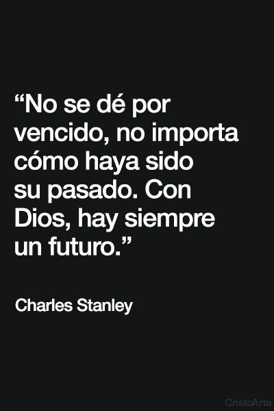"""""""No se dé por vencido, no importa cómo haya sido su pasado. Con Dios, hay siempre un futuro."""" - Charles Stanley."""