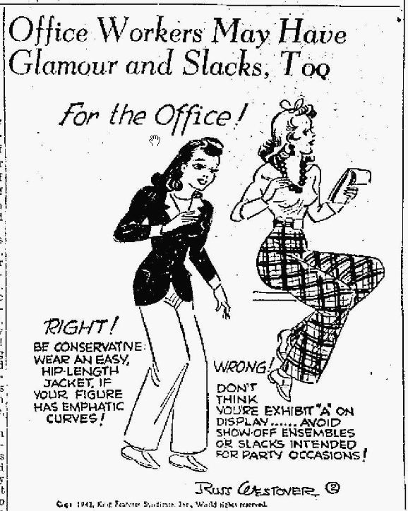 """RUSS WESTOVER --- WEARING SLACKS With women, everywhere taking to slacks, overalls, halter-alls and similar garb formerly associated only with males and publicity-minded female movie stars, a man offers some advice to the opposite sex about wearing pants. He happens to be an expert on women's styles, since his famous comic strip character, """"Tillie the Toiler,"""" was one of the original factors in popularizing slacks among working girls. San Antonio Light. Texas, May 19, 1942"""