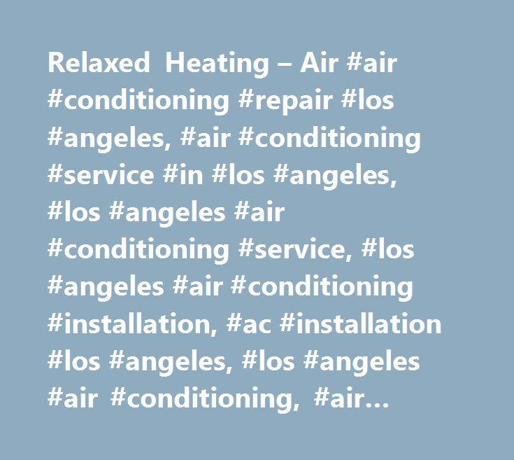 Relaxed Heating – Air #air #conditioning #repair #los #angeles, #air #conditioning #service #in #los #angeles, #los #angeles #air #conditioning #service, #los #angeles #air #conditioning #installation, #ac #installation #los #angeles, #los #angeles #air #conditioning, #air #conditioner #repair, #heating #los #angeles, #central #air #conditioner, #heating #and #air #conditioning #in #los #angeles…