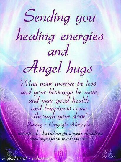 Sending you healing energies and angel hugs! May your worries be less and your blessings be more, and may good health and happiness come through your door.
