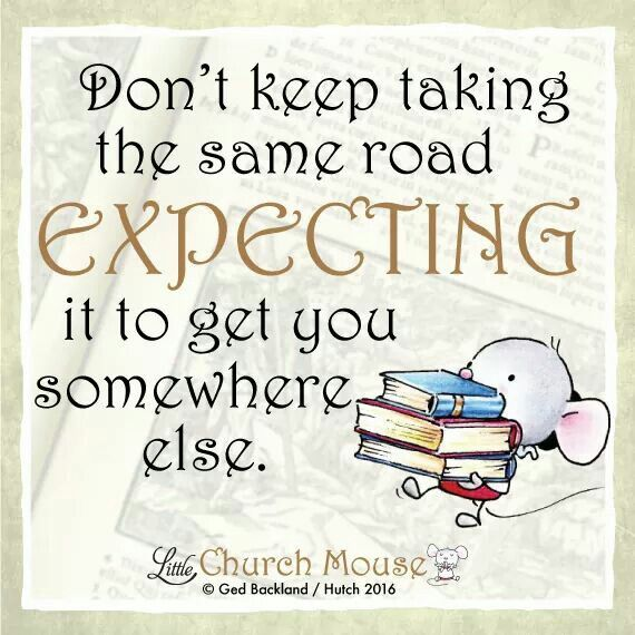 ✞♡✞ Don't keep taking the same road Expecting it to get you somewhere else. Amen...Little Church Mouse 10 Feb. 2016 ✞♡✞