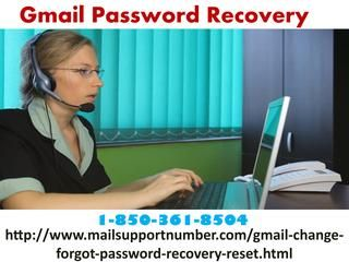 Haven't you drawn closer Gmail Password Recovery group 1-850-361-8504?Do you wanna Gmail Password Recovery? Don't you know the exact way to do the same activity? If your answer is 'Yes' for all the two questions, then don't miss the chance to get connected with our top most tech executives. For this, dial our toll-free number 1-850-361-8504 and get connected with our techies. For more visit us our site…