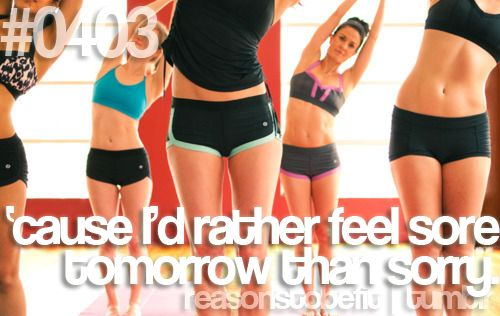 Reasons to be fit #0403 'cause Id rather feel sore tomorrow than sorry