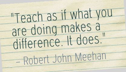 """Teach as if what you are doing makes a difference. It does."" Robert John Meehan"
