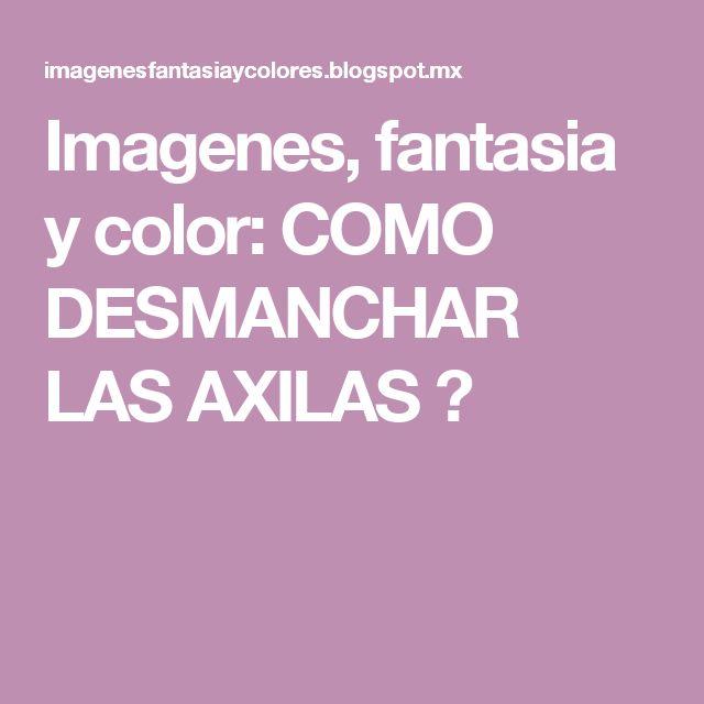 Imagenes, fantasia y color: COMO DESMANCHAR LAS AXILAS ?