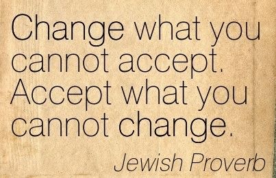 Change what you cannot accept. Accept what you cannot change. - Jewish Proverb