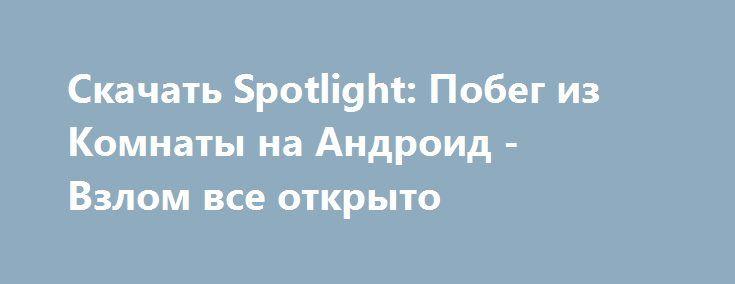 Скачать Spotlight: Побег из Комнаты на Андроид - Взлом все открыто http://droider-best.ru/logic_game/505-skachat-spotlight-pobeg-iz-komnaty-na-android-vzlom-vse-otkryto.html