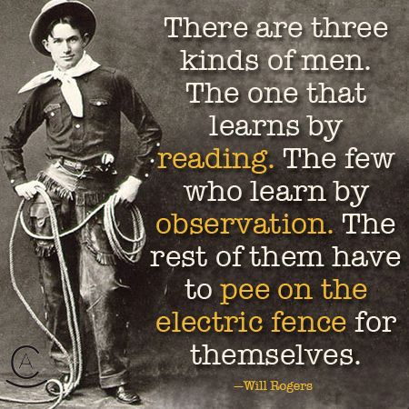 There are three kinds of men. The one that learns by reading. The few who learn by observation.... - Will Rogers quote.