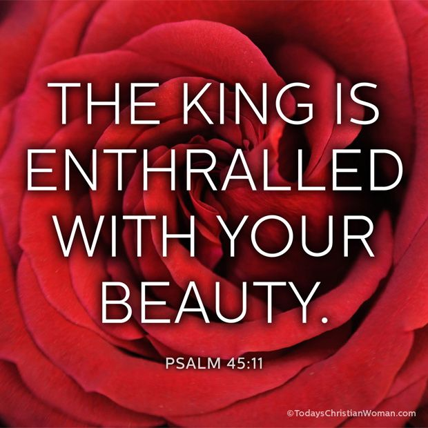 Psalm 45:11- The King is enthralled with your beauty.