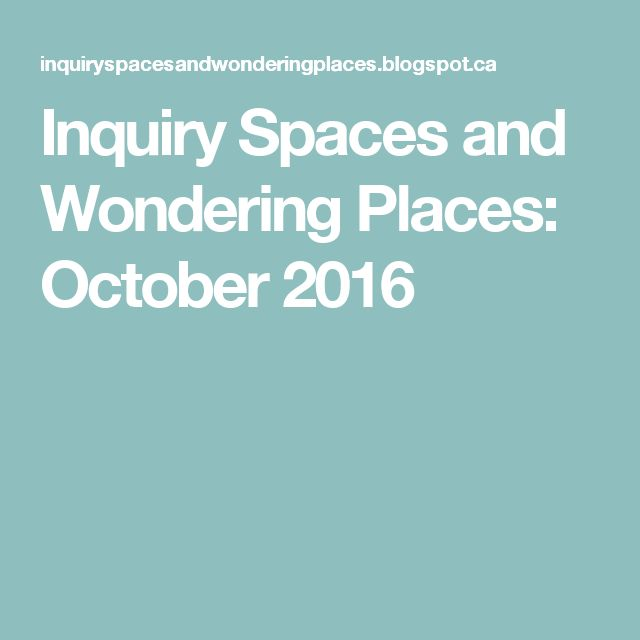 Inquiry Spaces and Wondering Places: October 2016