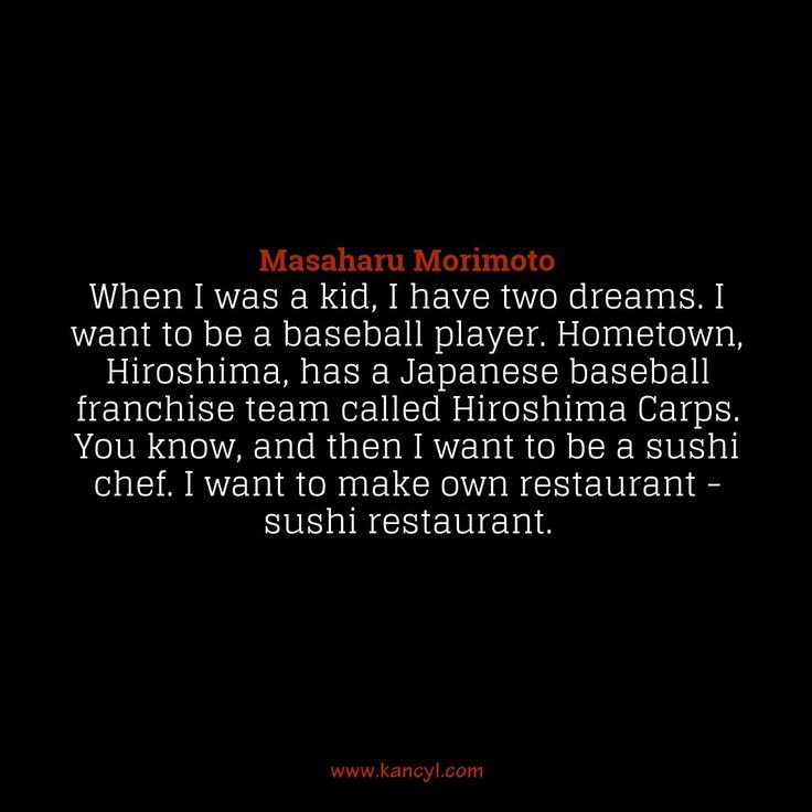 """""""When I was a kid, I have two dreams. I want to be a baseball player. Hometown, Hiroshima, has a Japanese baseball franchise team called Hiroshima Carps. You know, and then I want to be a sushi chef. I want to make own restaurant - sushi restaurant."""", Masaharu Morimoto"""