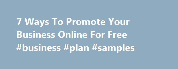 7 Ways To Promote Your Business Online For Free #business #plan #samples http://business.remmont.com/7-ways-to-promote-your-business-online-for-free-business-plan-samples/  #advertise your business # 7 Ways To Promote Your Business Online For Free Senior reporter, The Huffington Post Hi there, you can call me Kim. I'm Senior reporter at The Huffington Post and I'm based in Greater New York City Area. You may not have wads of cash to spend on marketing in the early  read more