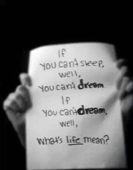 If you can't sleep, you can't dream. If you can't dream, what's life mean?