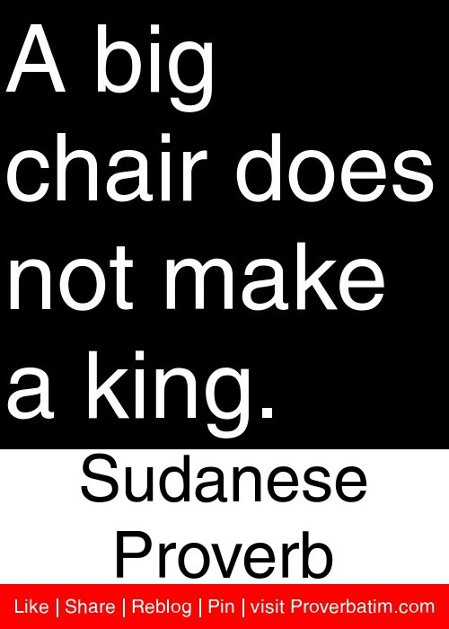 A big chair does not make a king. - Sudanese Proverb #proverbs #quotes