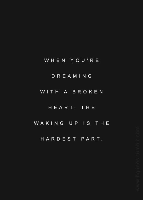 """""""When you're dreaming with a broken heart, the waking up is the hardest part."""" -John Mayer"""