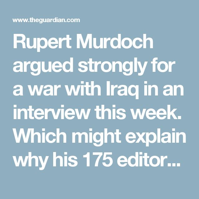 Rupert Murdoch argued strongly for a war with Iraq in an interview this week. Which might explain why his 175 editors around the world are backing it too, writes Roy Greenslade