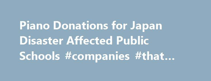 Piano Donations for Japan Disaster Affected Public Schools #companies #that #donate http://donate.nef2.com/piano-donations-for-japan-disaster-affected-public-schools-companies-that-donate/  #piano donation # We are a group of musicians living in Miyagi prefecture, one of the prefectures seriously affected by the mega-earthquake and tsunami which hit Japan's East Coast on March 11, 2011. Most of us have been teaching piano and other instruments to children living in areas struck by the…