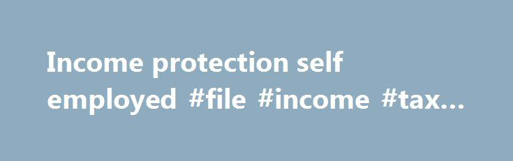 Income protection self employed #file #income #tax #online http://income.remmont.com/income-protection-self-employed-file-income-tax-online/  #income protection self employed # Policy comparisons for the self-employed Income protection insurance is often ignored by the self-employed and small business owners. Self-employed people typically place other policies ahead of income protection, such as public liability cover, products liability, professional indemnity, general property, fire and…