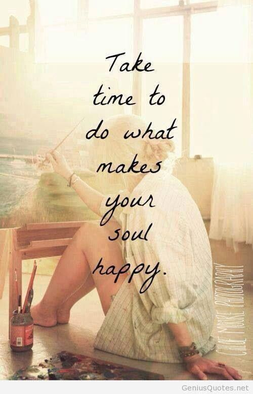 """Take time to do what makes your soul happy."" - Self Care For Your Creative Life"