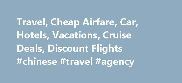 Travel, Cheap Airfare, Car, Hotels, Vacations, Cruise Deals, Discount Flights #chinese #travel #agency http://travel.remmont.com/travel-cheap-airfare-car-hotels-vacations-cruise-deals-discount-flights-chinese-travel-agency/  #hotel and car packages # If you're searching for the best deals in cheap flights and cheap hotels. not to mention deals on car rentals and vacation specials — Cheapfares.com is for you. Cheapfares.com is the Internet authority in finding the best deals in cheap airline…