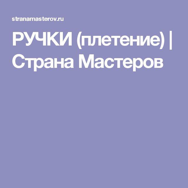 РУЧКИ (плетение) | Страна Мастеров