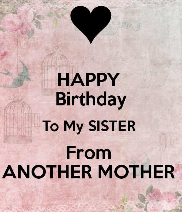 Happy Birthday To My Sister From Another Mother. Have A