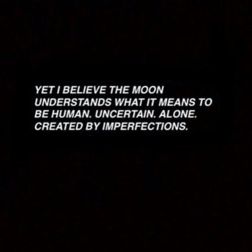 """Yet I believe the moon understands what it means to be human"""