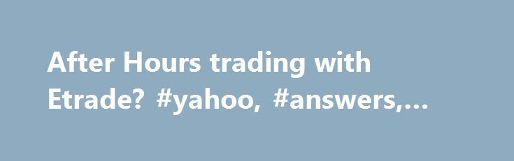 """After Hours trading with Etrade? #yahoo, #answers, #questions http://law.nef2.com/after-hours-trading-with-etrade-yahoo-answers-questions/  # After Hours trading with Etrade? I have an Etrade acct and have been researching some stocks and """"practicing"""" before I start trading. In my research it seems like everyday I see a news. show more I have an Etrade acct and have been researching some stocks and practicing before I start trading. In my research it seems like everyday I see a news story on…"""