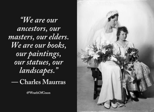 """""""We are our ancestors, our masters, our elders. We are our books, our paintings, our statues, our landscapes.""""   — Charles Maurras"""