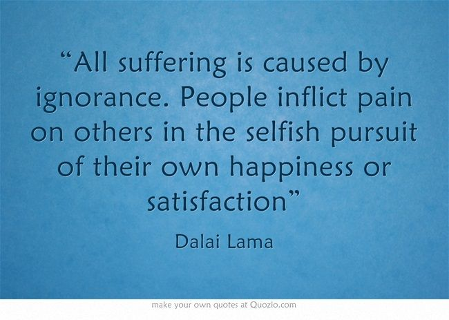 """""""All suffering is caused by ignorance. People inflict pain on others in the selfish pursuit of their own happiness or satisfaction"""""""